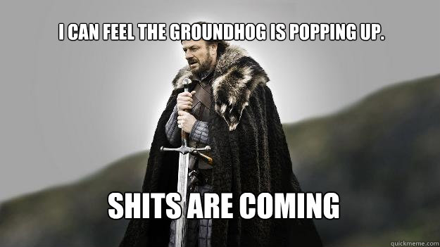 shits are coming i can feel the groundhog is popping up - Ned stark winter is coming