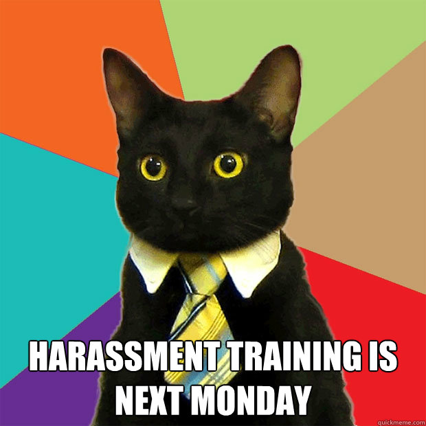 harassment training is next monday  - Business Cat