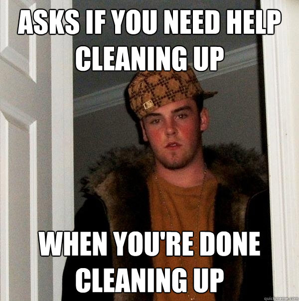 asks if you need help cleaning up when youre done cleaning  - Scumbag Steve