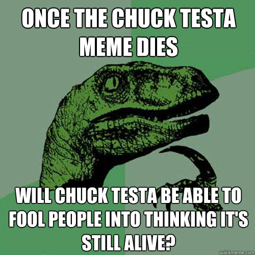 once the chuck testa meme dies will chuck testa be able to f - Philosoraptor