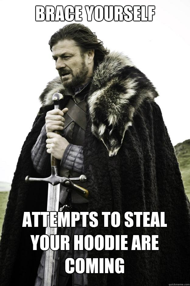 brace yourself attempts to steal your hoodie are coming - Winter is coming