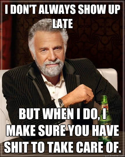 i dont always show up late but when i do i make sure you h - The Most Interesting Man In The World