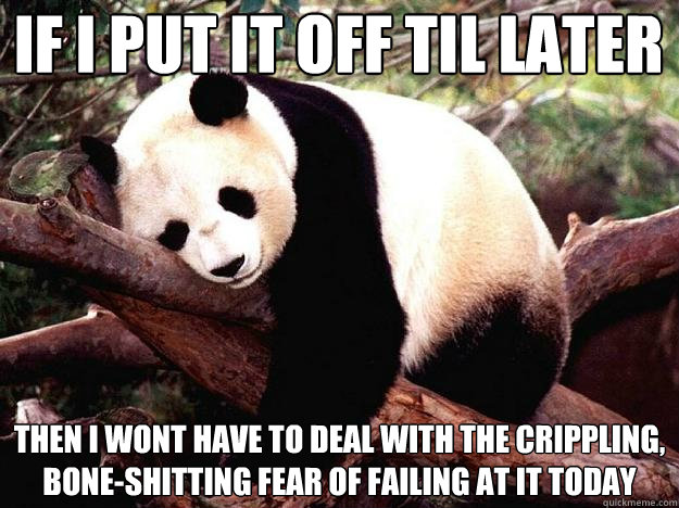 if i put it off til later then i wont have to deal with the  - Procrastination Panda