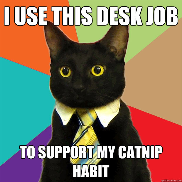 i use this desk job to support my catnip habit - Business Cat