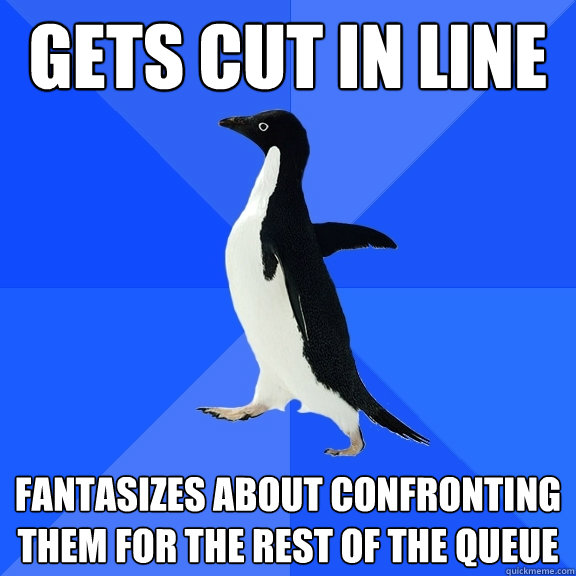 gets cut in line fantasizes about confronting them for the r - Socially Awkward Penguin