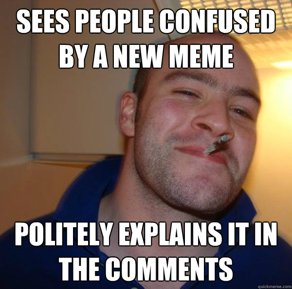 sees people confused by a new meme politely explains it in t - Good Guy Greg