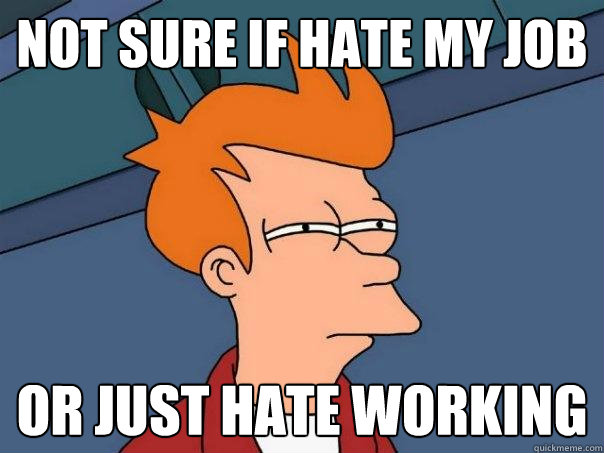 not sure if hate my job or just hate working - Futurama Fry