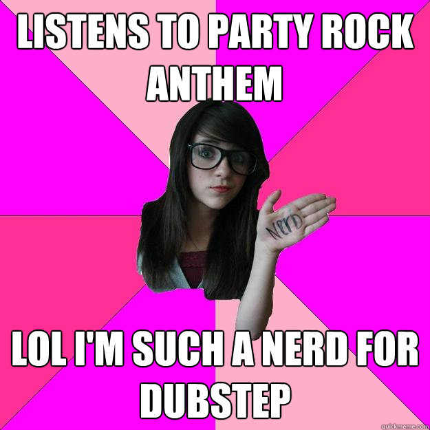listens to party rock anthem lol im such a nerd for dubstep - Idiot Nerd Girl