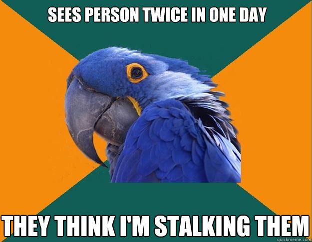 sees person twice in one day they think im stalking them - Paranoid Parrot