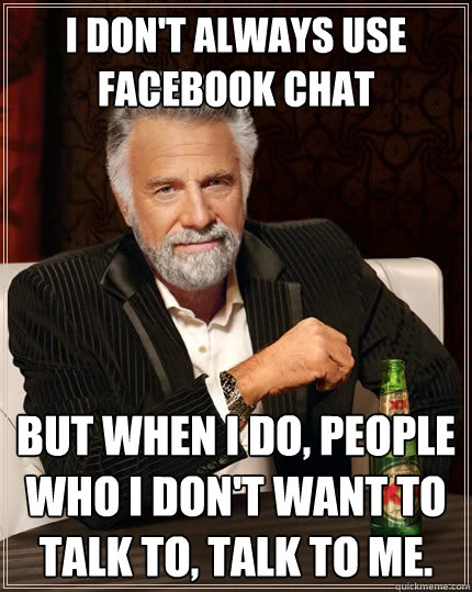 i dont always use facebook chat but when i do people who i - The Most Interesting Man In The World
