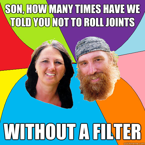 son how many times have we told you not to roll joints with - Overly Permissive Hippie Parents