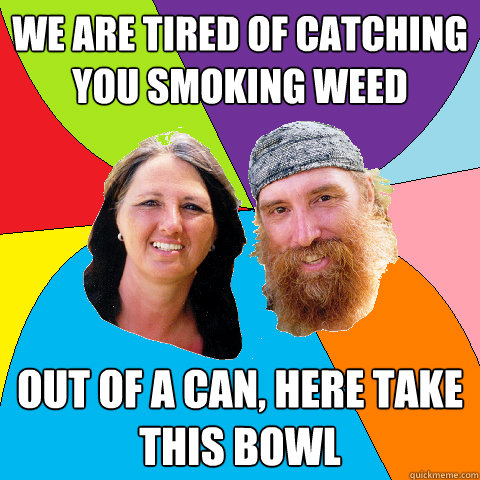 we are tired of catching you smoking weed out of a can here - Overly Permissive Hippie Parents