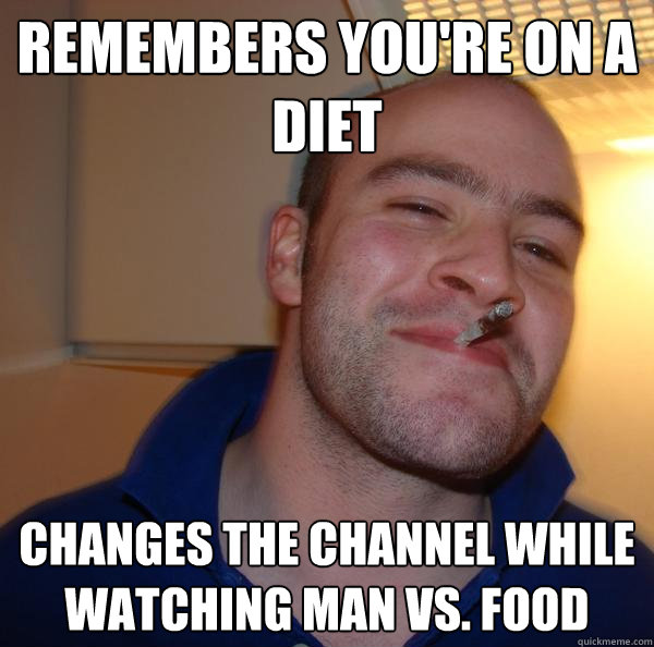 remembers youre on a diet changes the channel while watchin - Good Guy Greg