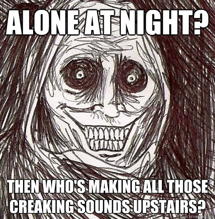 alone at night then whos making all those creaking sounds  - Horrifying Houseguest