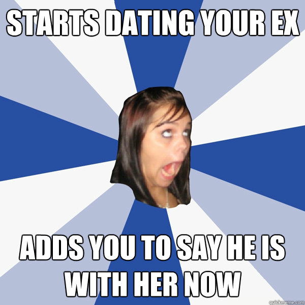 starts dating your ex adds you to say he is with her now - Annoying Facebook Girl