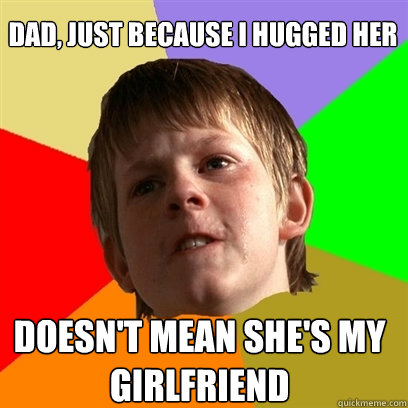 dad just because i hugged her doesnt mean shes my girlfri - Angry School Boy
