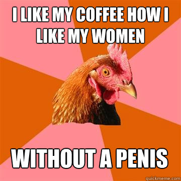i like my coffee how i like my women without a penis - Anti-Joke Chicken