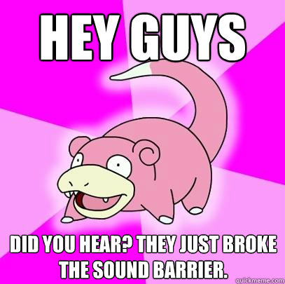 hey guys did you hear they just broke the sound barrier - Slowpoke