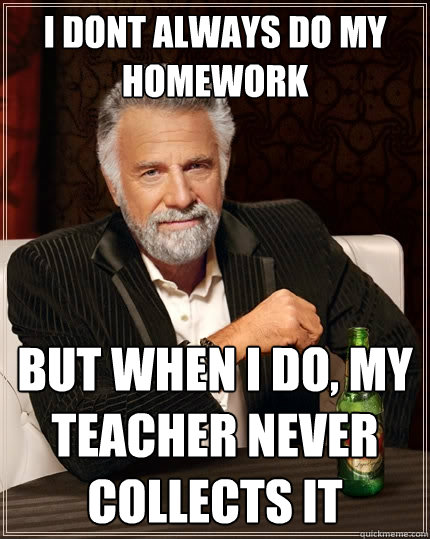 i dont always do my homework but when i do my teacher never - The Most Interesting Man In The World