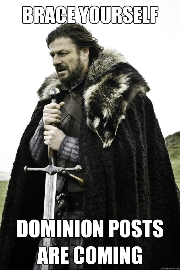brace yourself dominion posts are coming - Winter is coming
