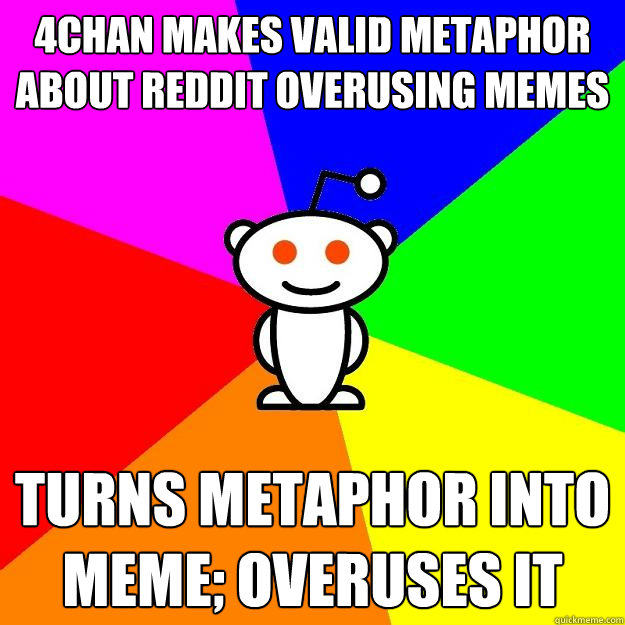 4chan makes valid metaphor about reddit overusing memes turn - Reddit Alien