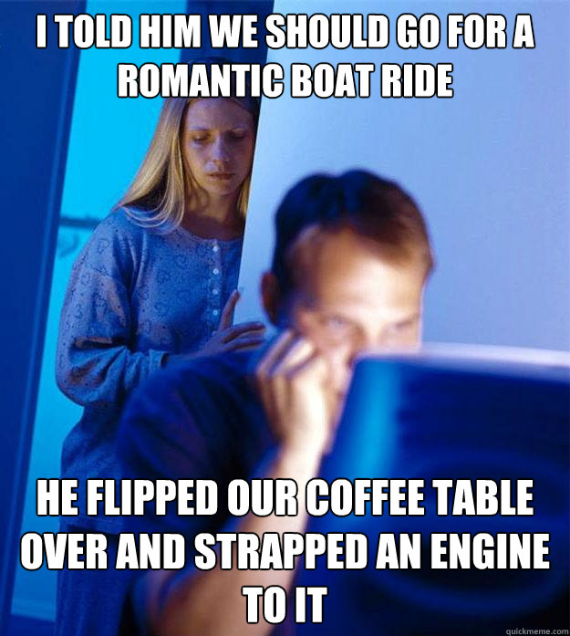 i told him we should go for a romantic boat ride he flipped  - Redditors Wife