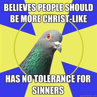 believes people should be more christlike has no tolerance  - Religion Pigeon
