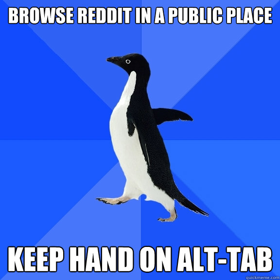 browse reddit in a public place keep hand on alttab - Socially Awkward Penguin