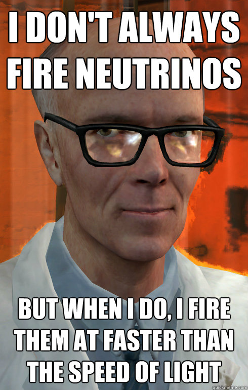 i dont always fire neutrinos but when i do i fire them at  - The most interesting man at Black Mesa