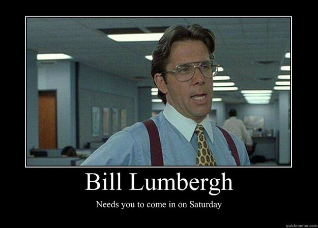 bill lumbergh needs you to come in on saturday ...