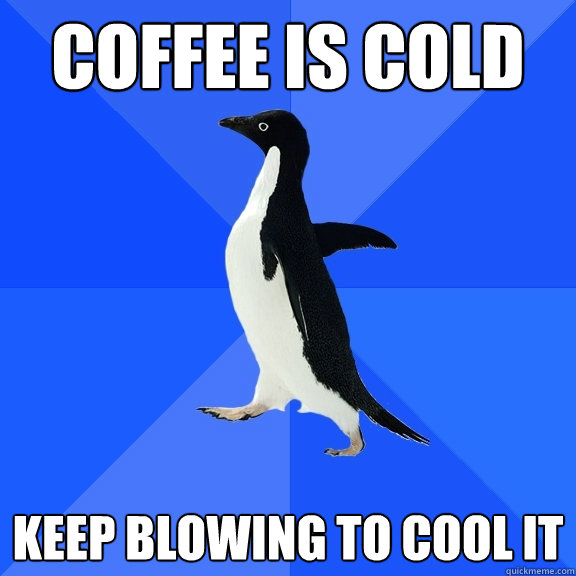 coffee is cold keep blowing to cool it  - Socially Awkward Penguin