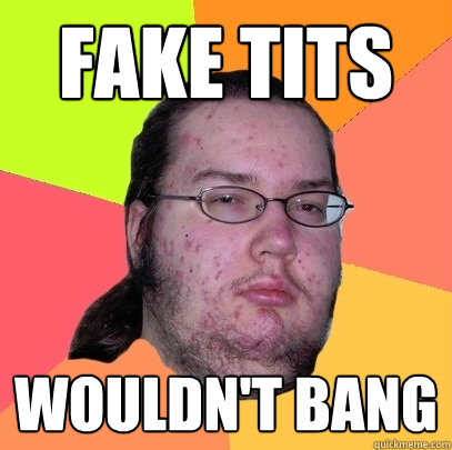 fake tits wouldnt bang - Butthurt Dweller