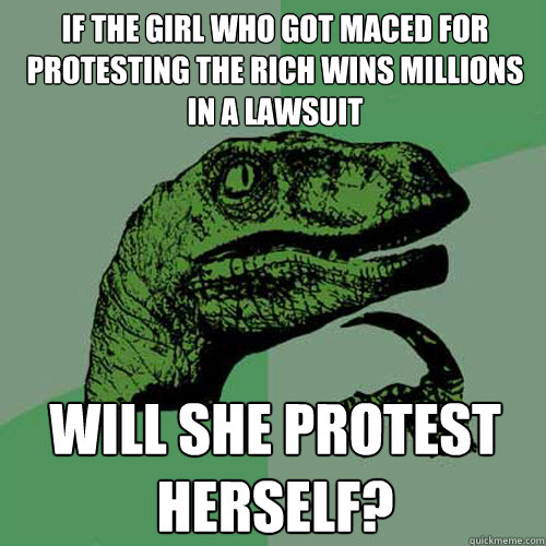 if the girl who got maced for protesting the rich wins milli - Philosoraptor