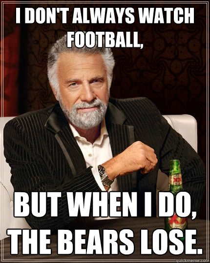 i dont always watch football but when i do the bears lose - The Most Interesting Man In The World
