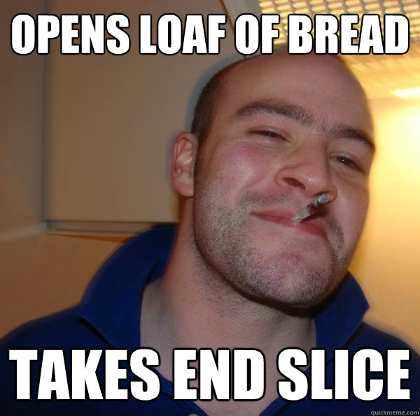 opens loaf of bread takes end slice - Good Guy Greg