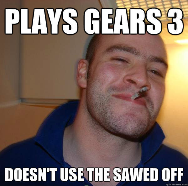 plays gears 3 doesnt use the sawed off - Good Guy Greg