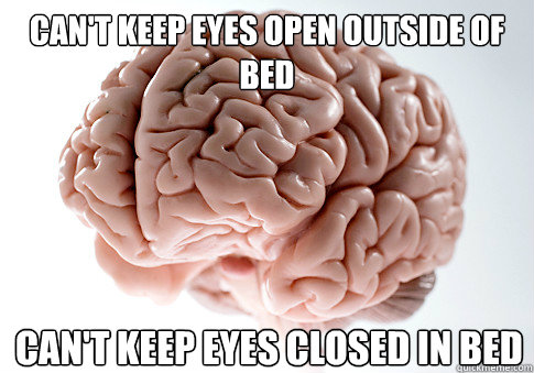 cant keep eyes open outside of bed cant keep eyes closed i - Scumbag Brain