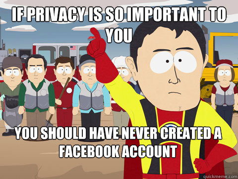if privacy is so important to you you should have never crea - Captain Hindsight