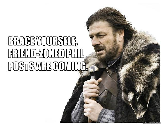 brace yourself friendzoned phil posts are coming - Imminent Ned