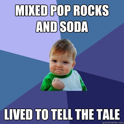 mixed pop rocks and soda lived to tell the tale - Success Kid