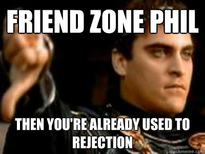 friend zone phil then youre already used to rejection  - Downvoting Roman