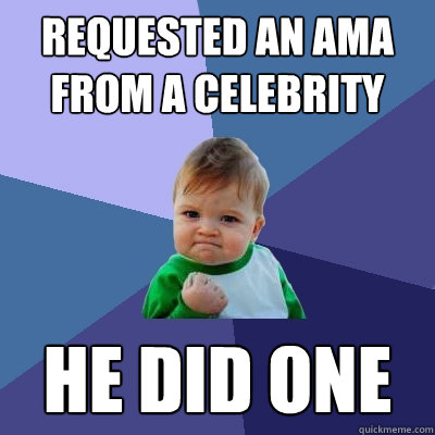 requested an ama from a celebrity he did one  - Success Kid