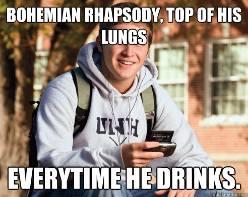 bohemian rhapsody top of his lungs everytime he drinks - College Freshman