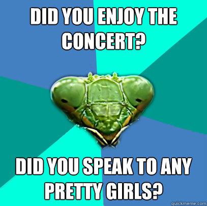 did you enjoy the concert did you speak to any pretty girls - Crazy Girlfriend Praying Mantis