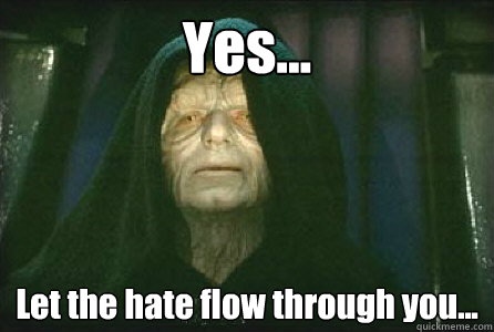 yes let the hate flow through you - Palpatine