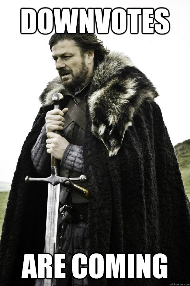 downvotes are coming - Winter is coming