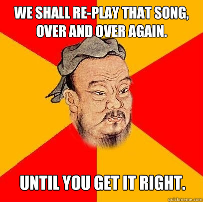 we shall replay that song over and over again until you g - Confucius says
