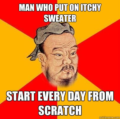man who put on itchy sweater start every day from scratch - Confucius says