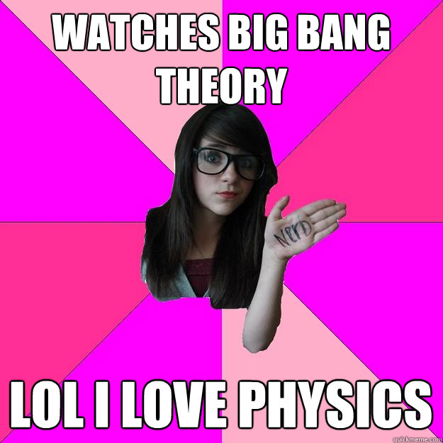 watches big bang theory lol i love physics - Idiot Nerd Girl