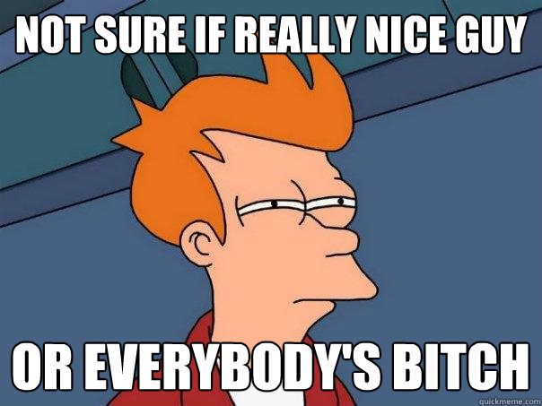 not sure if really nice guy or everybodys bitch - Futurama Fry